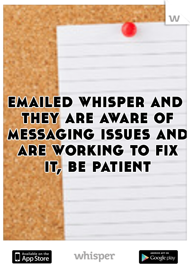 emailed whisper and they are aware of messaging issues and are working to fix it, be patient