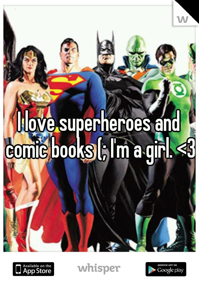 I love superheroes and comic books (; I'm a girl. <3