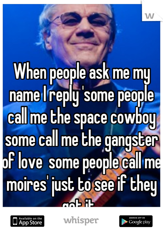 When people ask me my name I reply 'some people call me the space cowboy some call me the gangster of love  some people call me moires' just to see if they get it