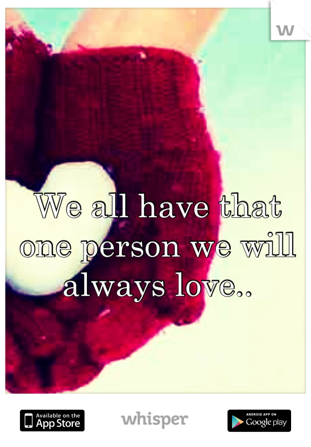 We all have that one person we will always love..
