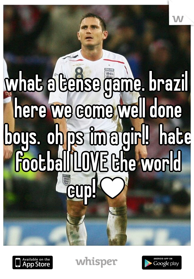 what a tense game. brazil here we come well done boys. oh ps im a girl!  hate football LOVE the world cup!♥