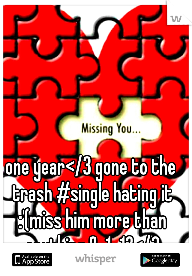 one year</3 gone to the trash #single hating it :'(miss him more than anything 9-1-12</3