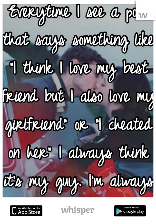 """Everytime I see a post that says something like """"I think I love my best friend but I also love my girlfriend"""" or """"I cheated on her"""" I always think it's my guy. I'm always so damn paranoid :("""