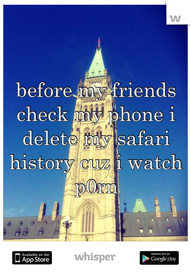 before my friends check my phone i delete my safari history cuz i watch p0rn