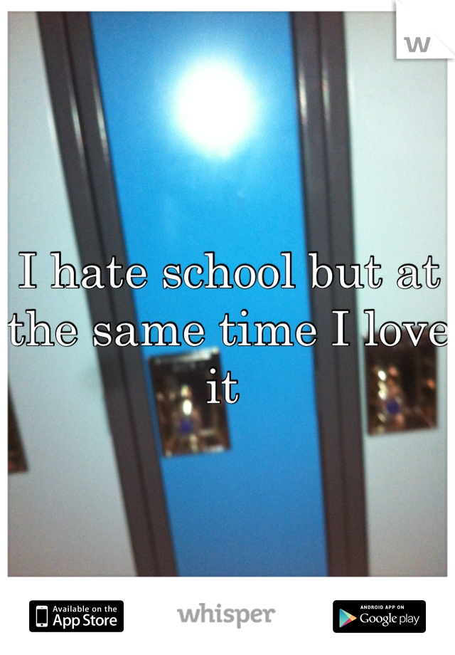 I hate school but at the same time I love it