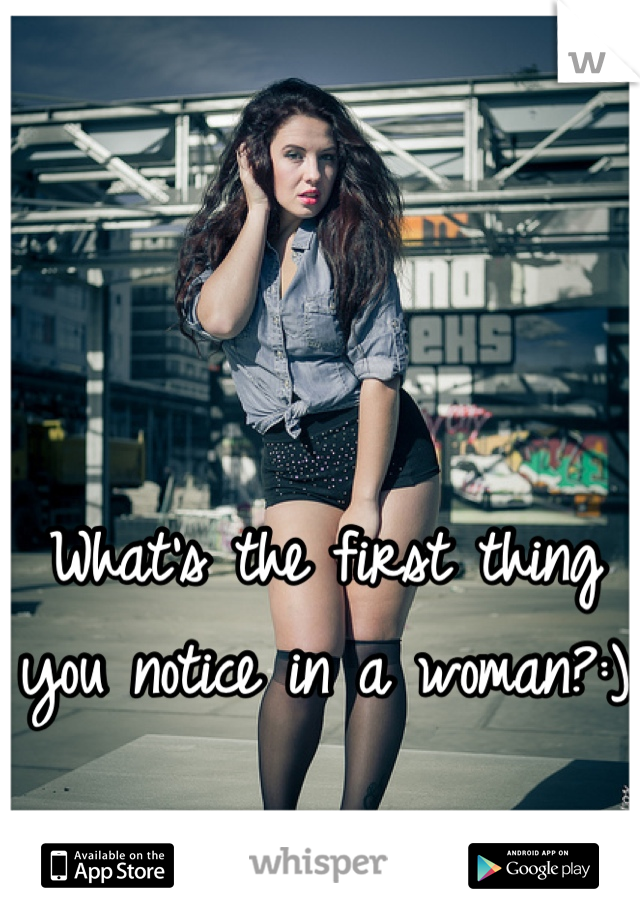What's the first thing you notice in a woman?:)