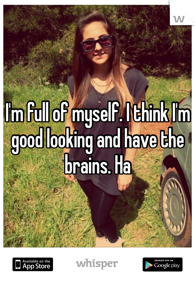 I'm full of myself. I think I'm good looking and have the brains. Ha