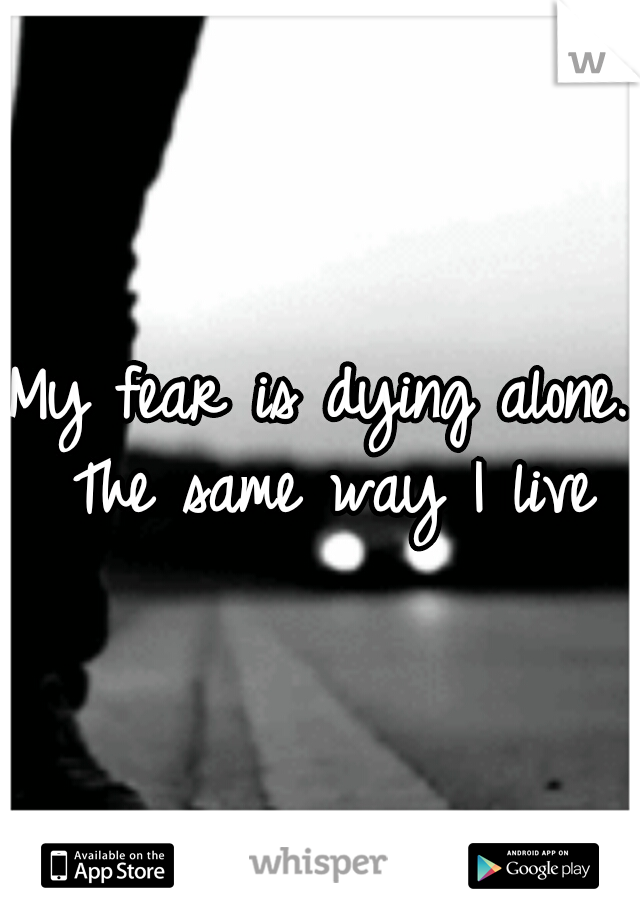 My fear is dying alone. The same way I live