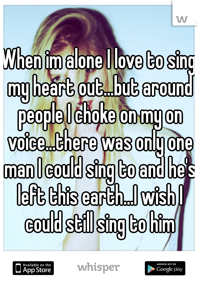 When im alone I love to sing my heart out...but around people I choke on my on voice...there was only one man I could sing to and he's left this earth...I wish I could still sing to him