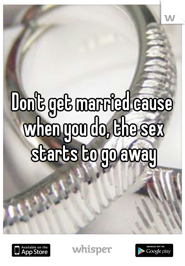 Don't get married cause when you do, the sex starts to go away