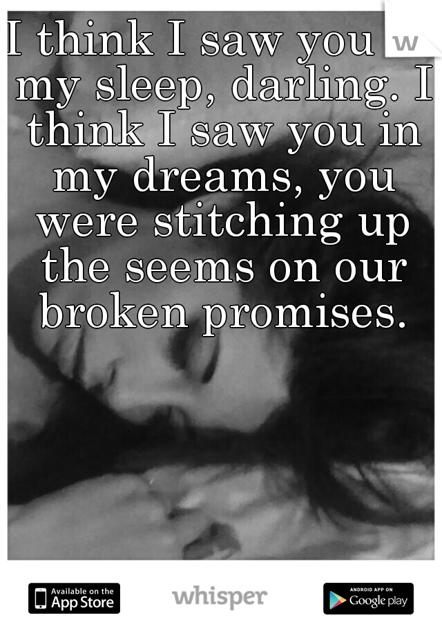 I think I saw you in my sleep, darling. I think I saw you in my dreams, you were stitching up the seems on our broken promises.