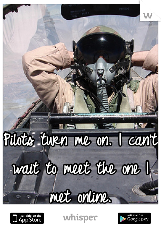 Pilots turn me on. I can't wait to meet the one I met online.