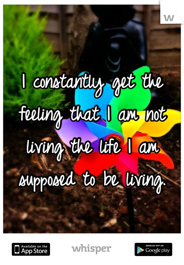 I constantly get the feeling that I am not living the life I am supposed to be living.