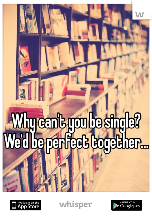 Why can't you be single?  We'd be perfect together...