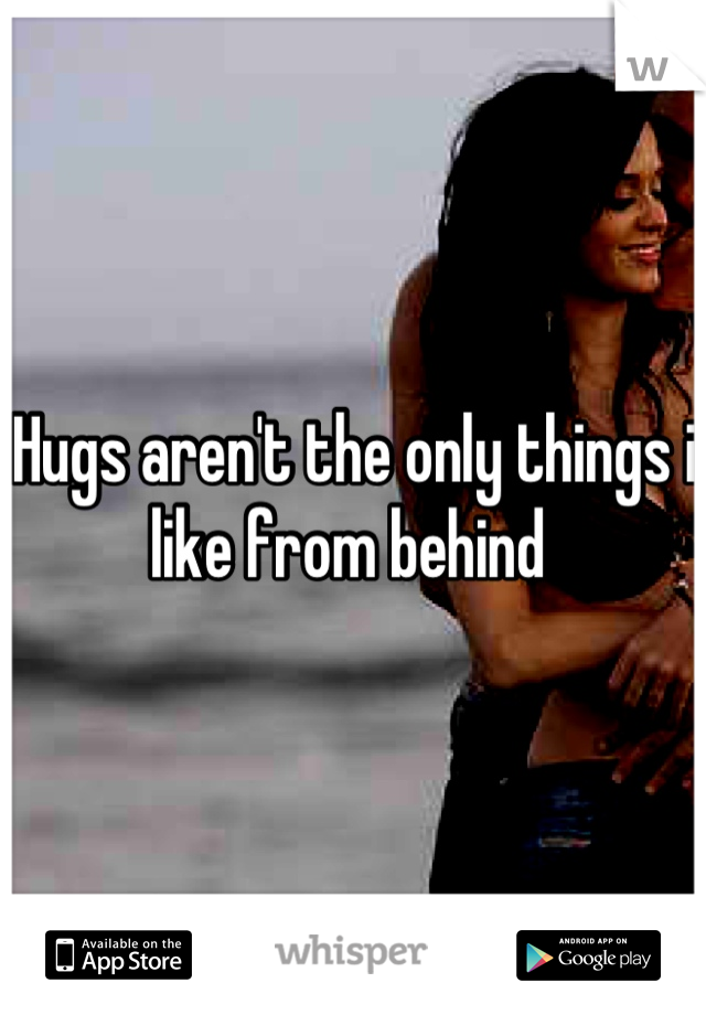 Hugs aren't the only things i like from behind