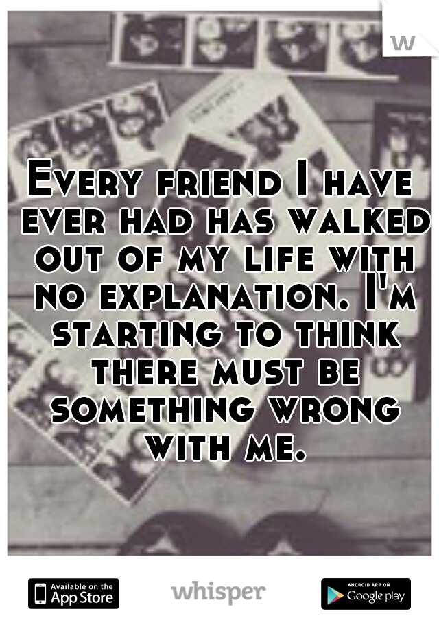 Every friend I have ever had has walked out of my life with no explanation. I'm starting to think there must be something wrong with me.
