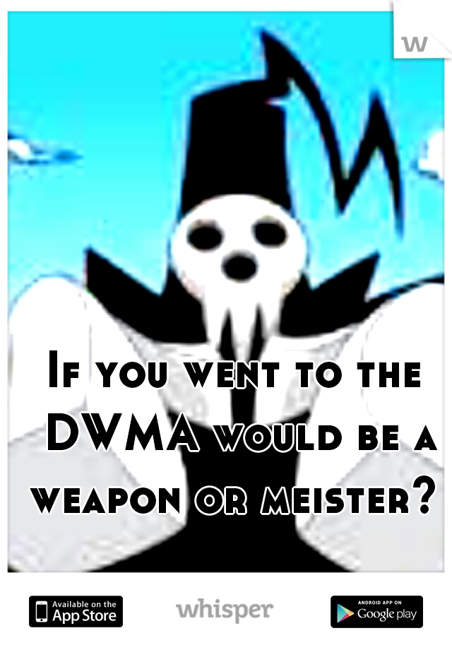 If you went to the DWMA would be a weapon or meister?