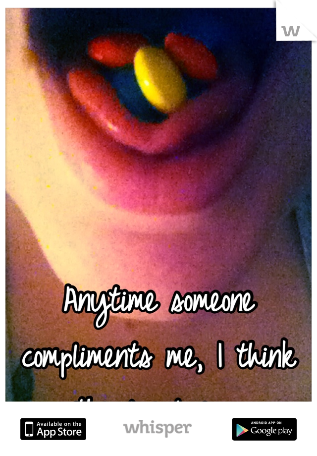 Anytime someone compliments me, I think they're lying.