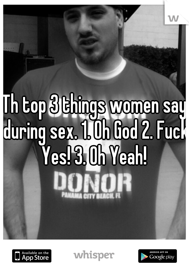 Th top 3 things women say during sex. 1. Oh God 2. Fuck Yes! 3. Oh Yeah!