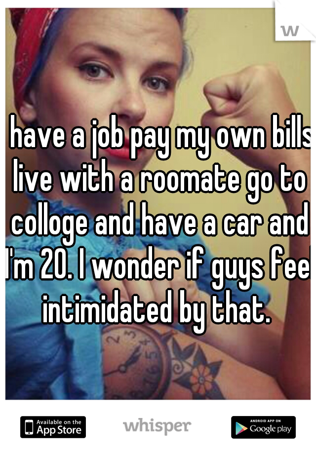 I have a job pay my own bills live with a roomate go to colloge and have a car and I'm 20. I wonder if guys feel intimidated by that.