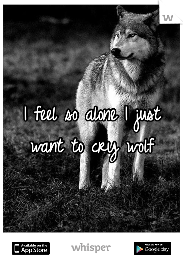 I feel so alone I just want to cry wolf