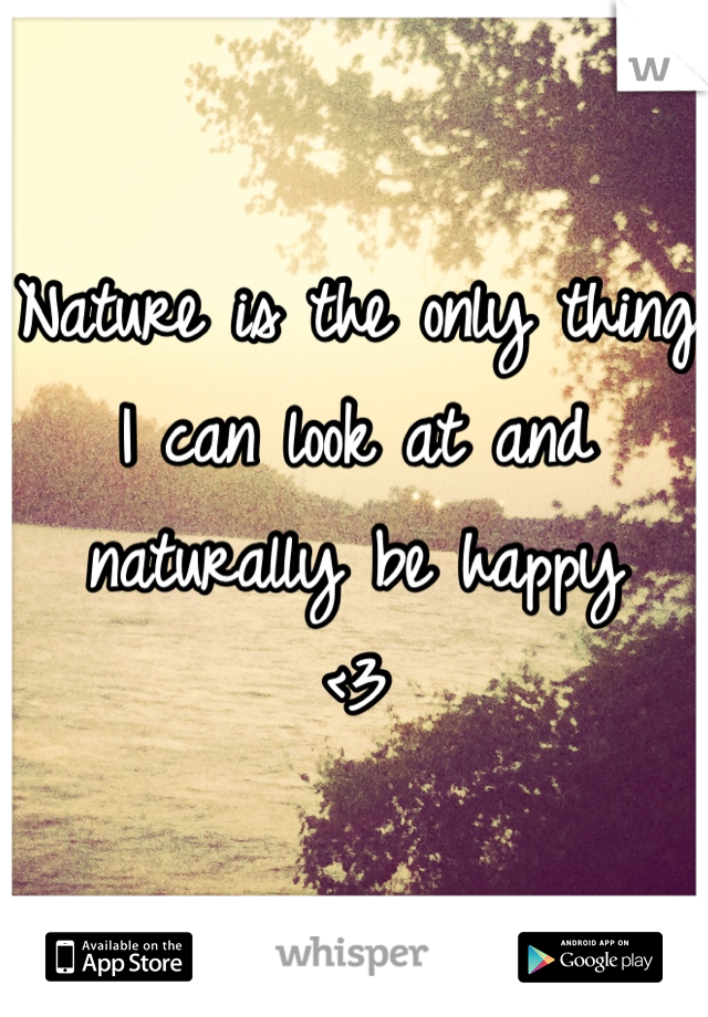 Nature is the only thing I can look at and naturally be happy <3