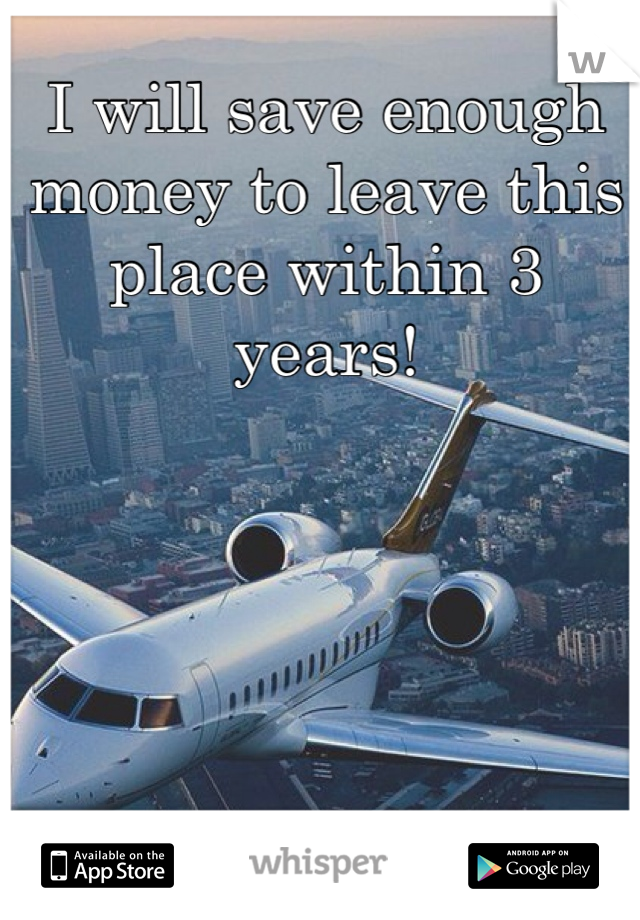 I will save enough money to leave this place within 3 years!