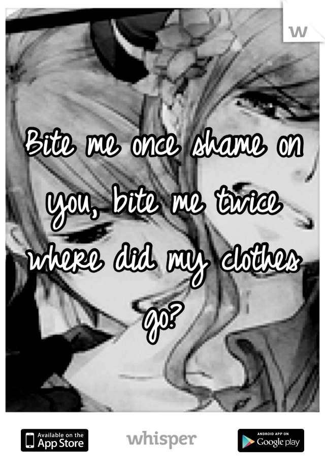 Bite me once shame on you, bite me twice where did my clothes go?