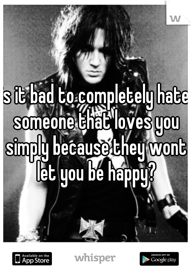 is it bad to completely hate someone that loves you simply because they wont let you be happy?