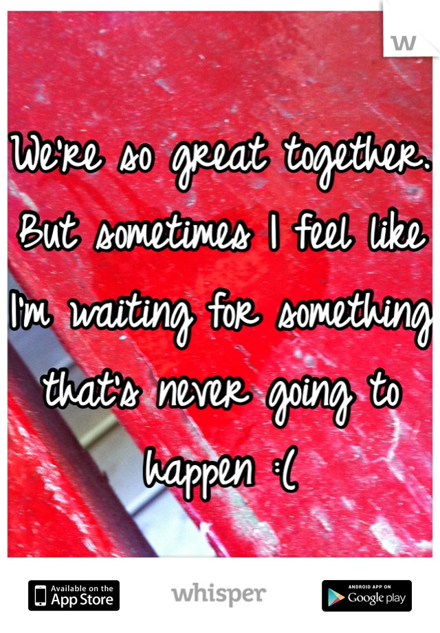 We're so great together. But sometimes I feel like I'm waiting for something that's never going to happen :(
