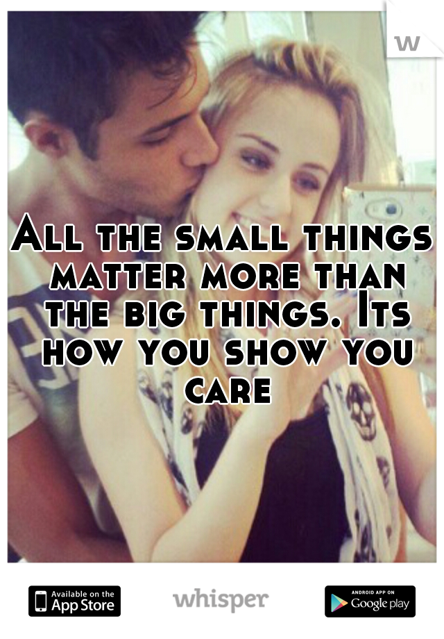 All the small things matter more than the big things. Its how you show you care