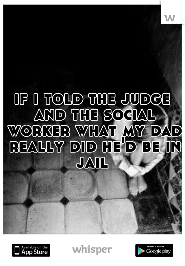 if i told the judge and the social worker what my dad really did he'd be in jail