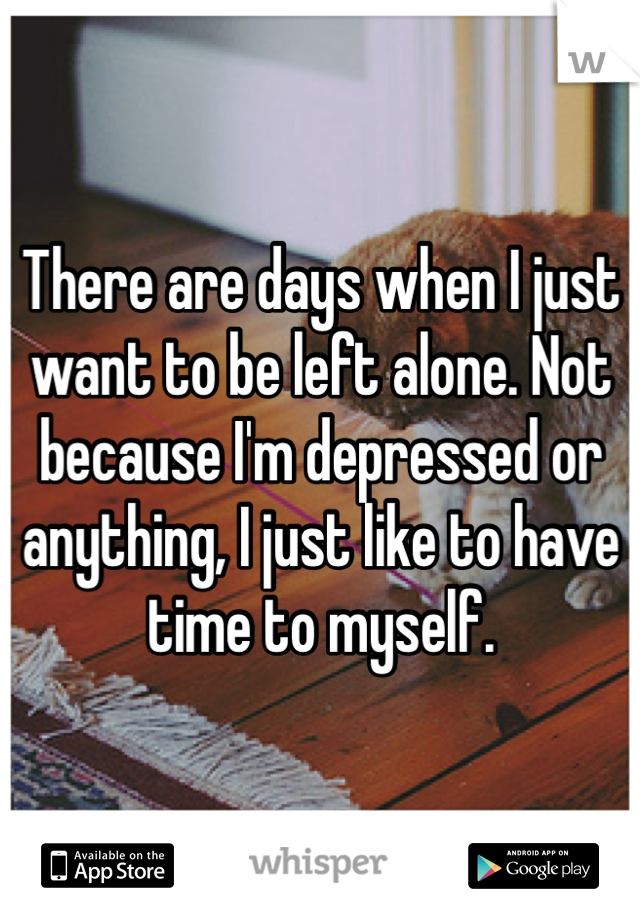 There are days when I just want to be left alone. Not because I'm depressed or anything, I just like to have time to myself.