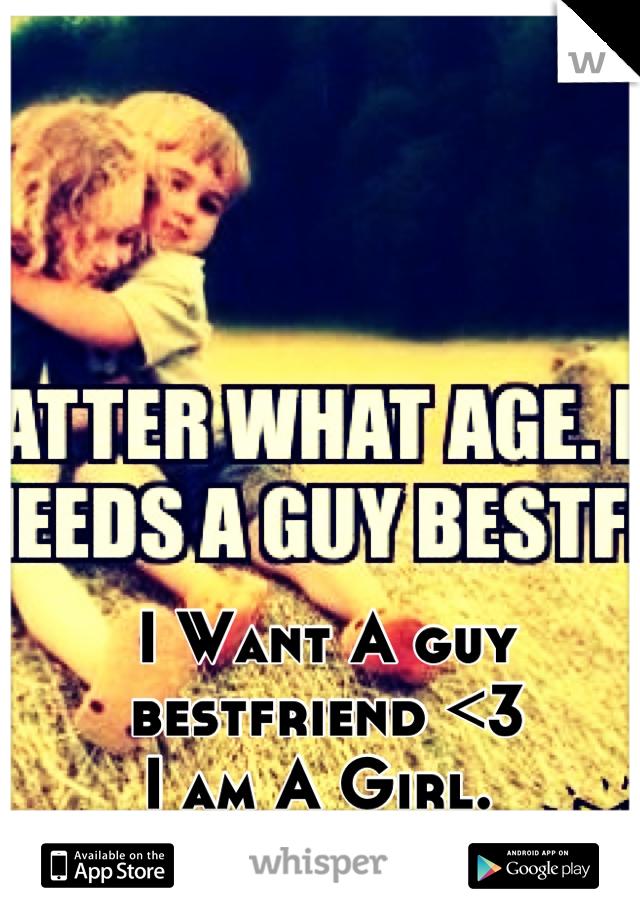 I Want A guy bestfriend <3 I am A Girl.
