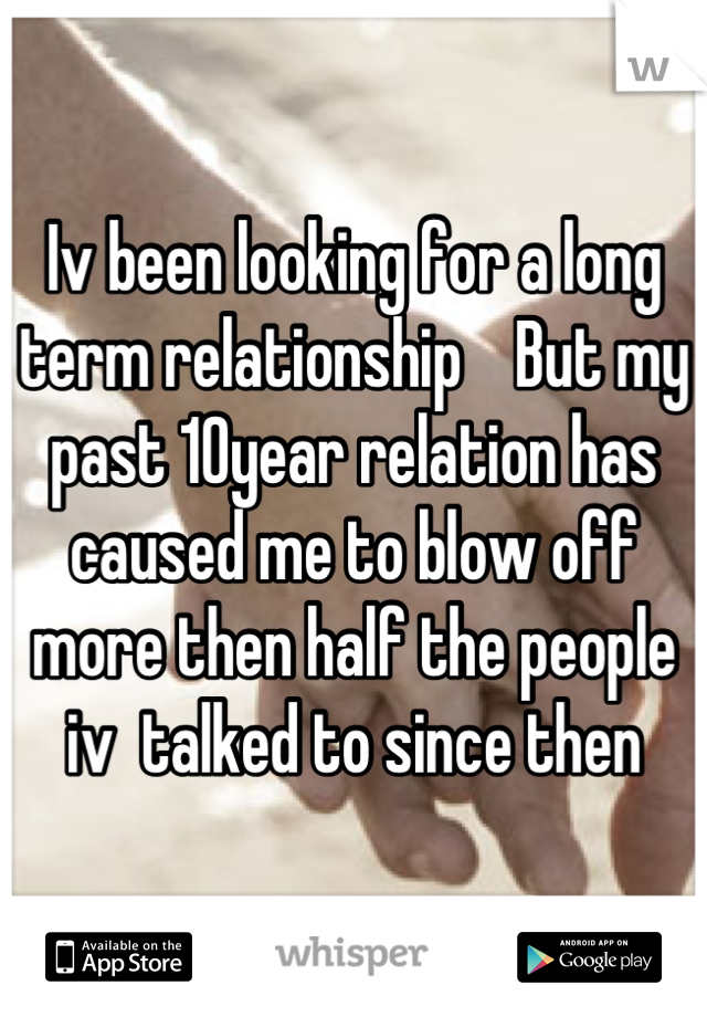 Iv been looking for a long term relationship    But my past 10year relation has caused me to blow off more then half the people iv  talked to since then