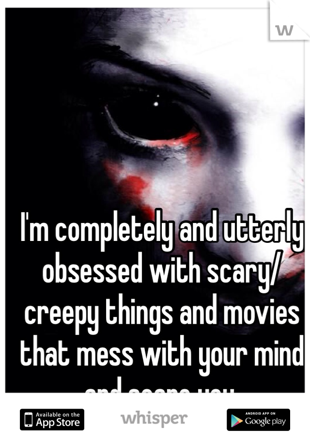 I'm completely and utterly obsessed with scary/creepy things and movies that mess with your mind and scare you.