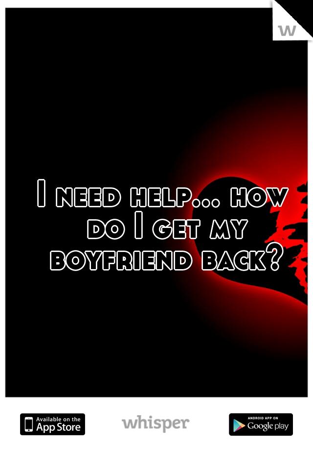 I need help... how do I get my boyfriend back?