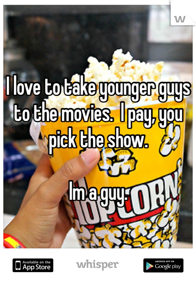 I love to take younger guys to the movies.  I pay, you pick the show.    Im a guy.