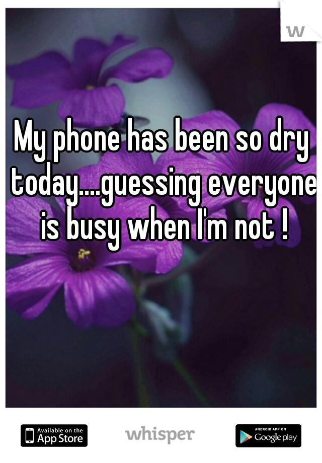 My phone has been so dry today....guessing everyone is busy when I'm not !
