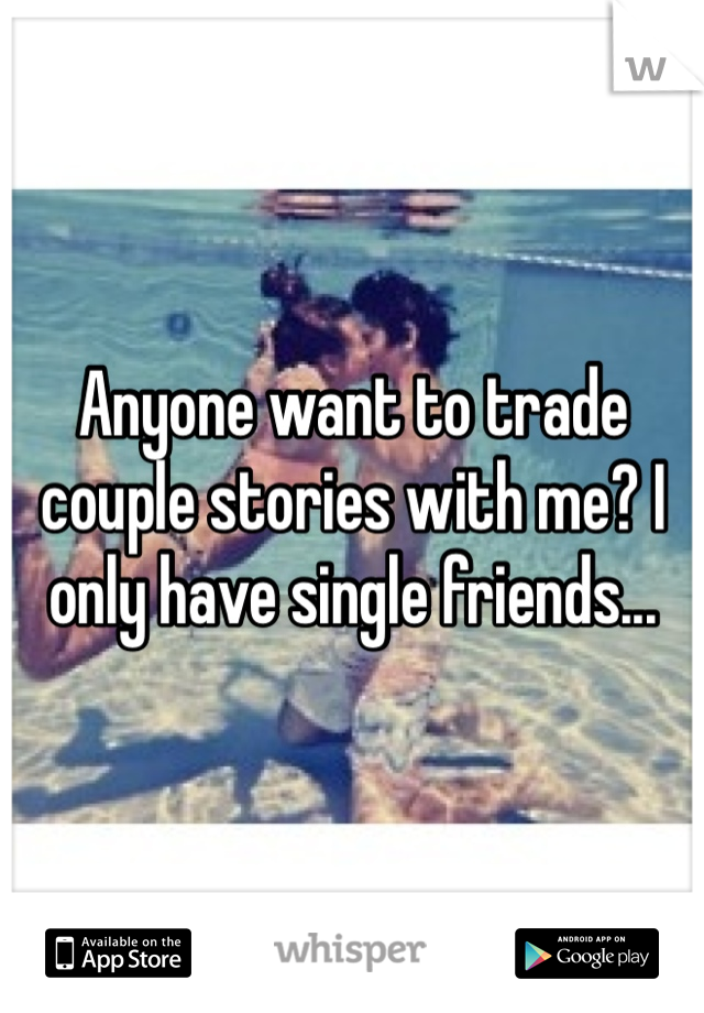 Anyone want to trade couple stories with me? I only have single friends...
