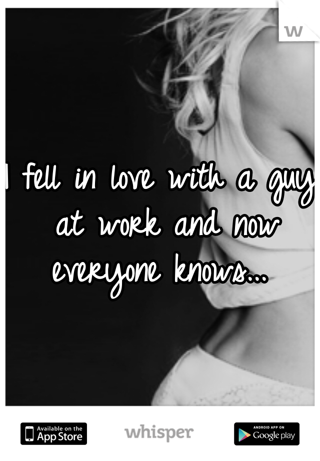 I fell in love with a guy at work and now everyone knows...