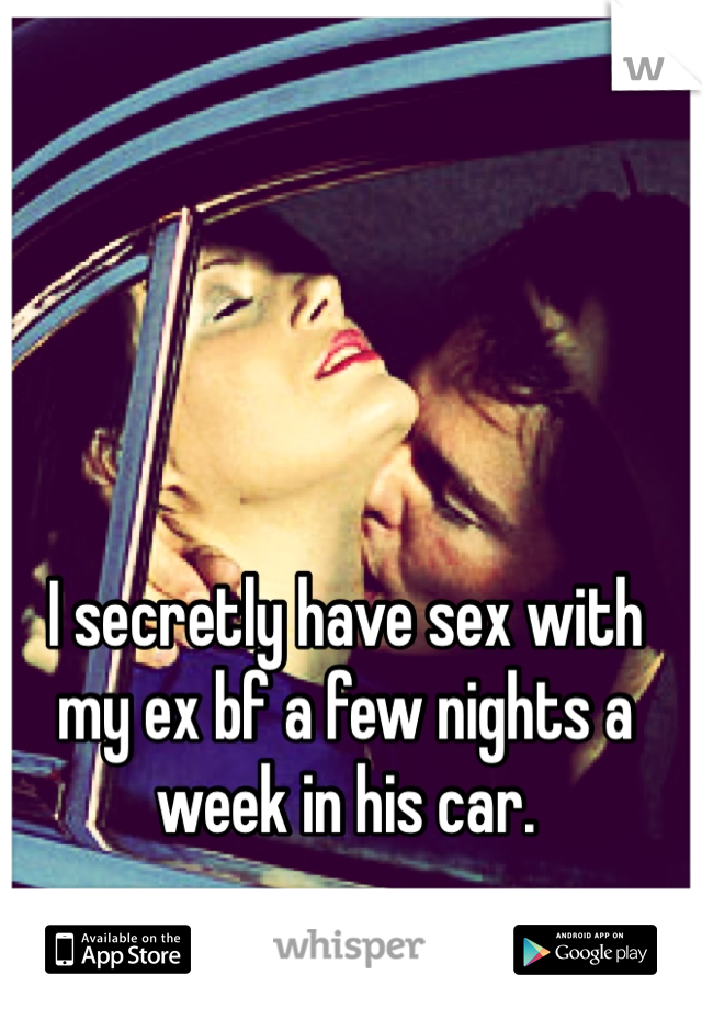 I secretly have sex with my ex bf a few nights a week in his car.