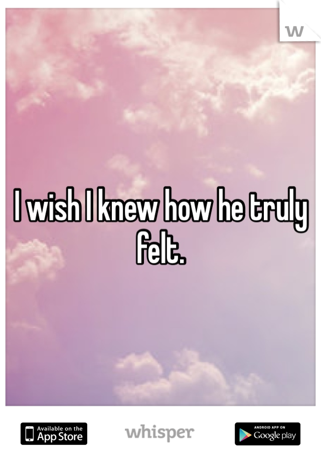 I wish I knew how he truly felt.