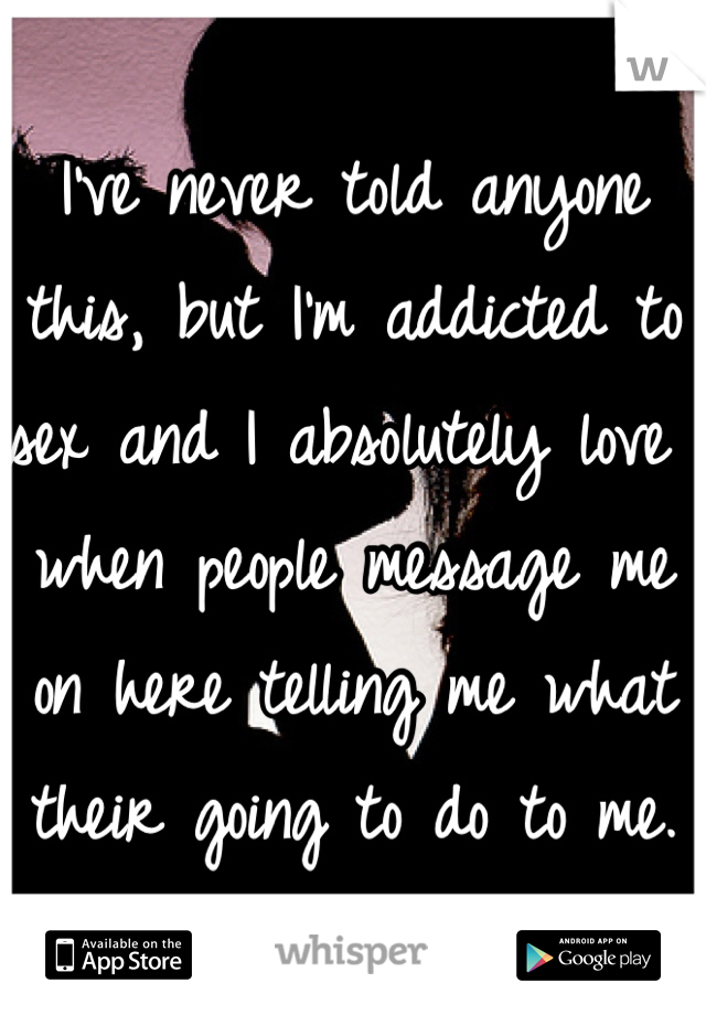 I've never told anyone this, but I'm addicted to sex and I absolutely love when people message me on here telling me what their going to do to me.