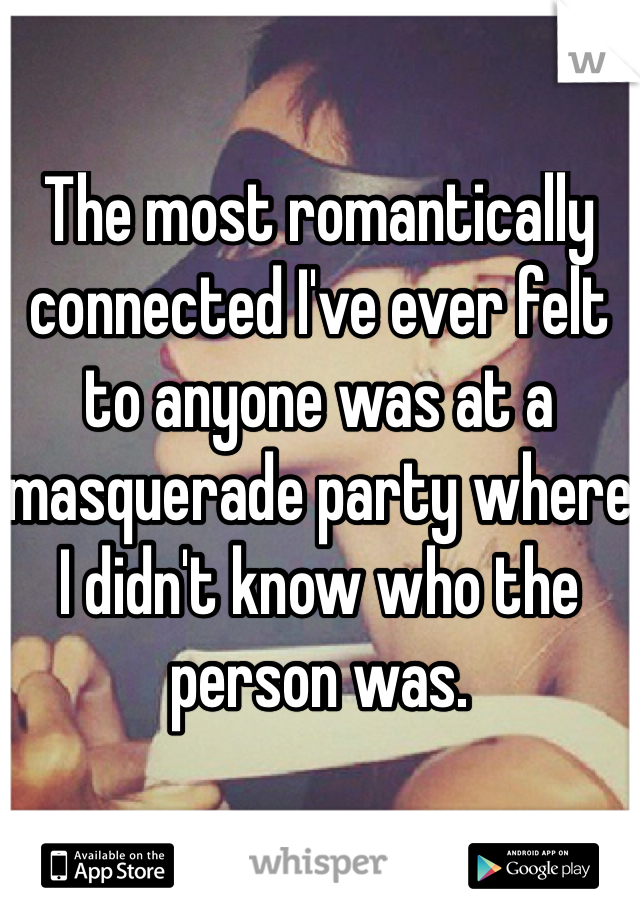 The most romantically connected I've ever felt to anyone was at a masquerade party where I didn't know who the person was.