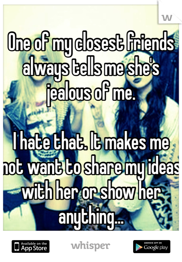 One of my closest friends always tells me she's jealous of me.  I hate that. It makes me not want to share my ideas with her or show her anything...