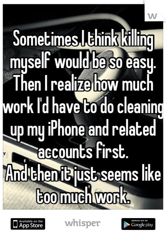 Sometimes I think killing myself would be so easy.  Then I realize how much work I'd have to do cleaning up my iPhone and related accounts first.  And then it just seems like too much work.