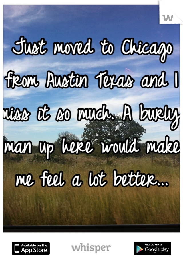 Just moved to Chicago from Austin Texas and I miss it so much. A burly man up here would make me feel a lot better...