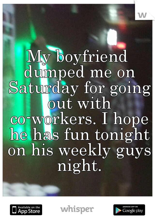 My boyfriend dumped me on Saturday for going out with co-workers. I hope he has fun tonight on his weekly guys night.