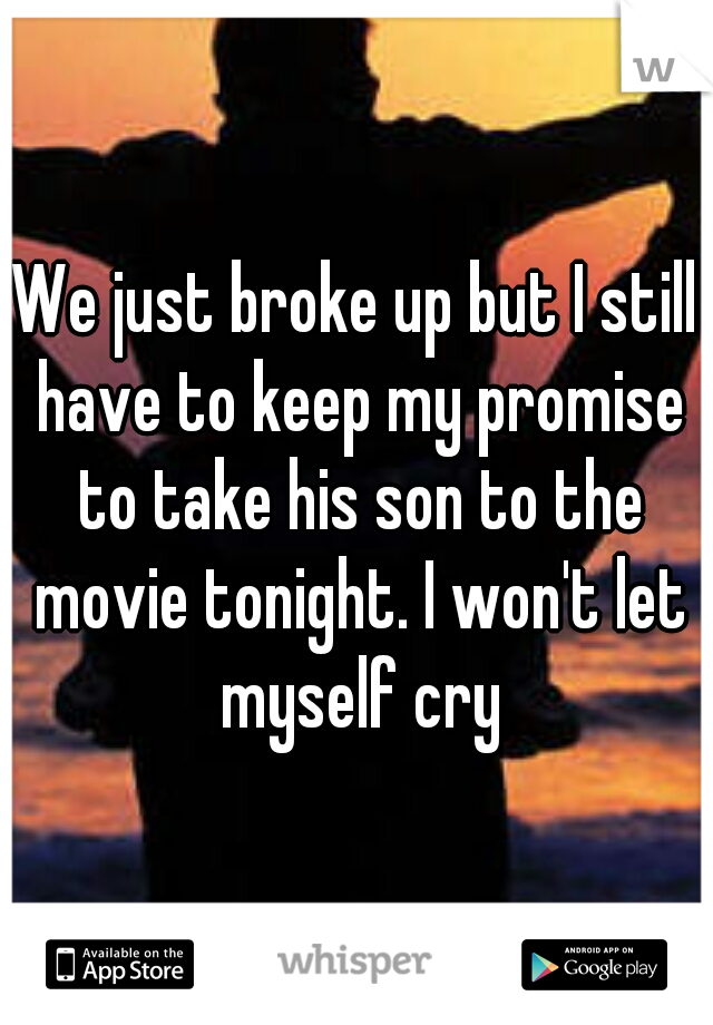 We just broke up but I still have to keep my promise to take his son to the movie tonight. I won't let myself cry